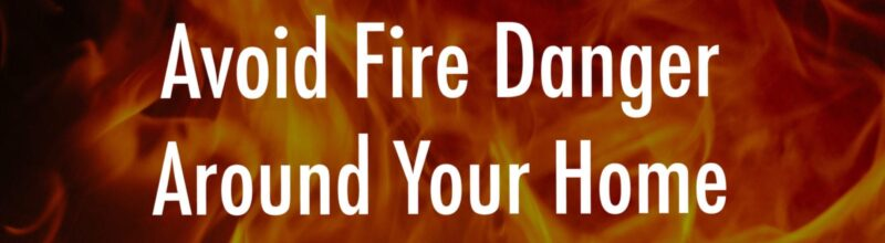 Avoid Fire Danger Around Your Home