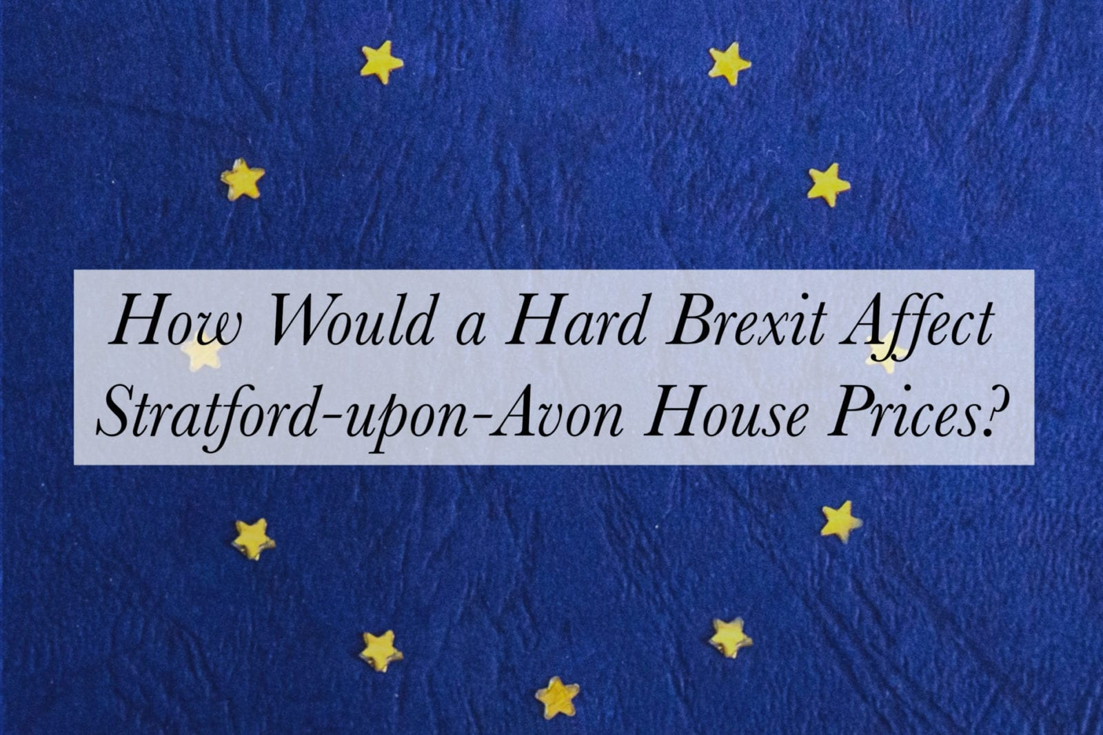 How Would a Hard Brexit Affect Stratford-upon-Avon House Prices?